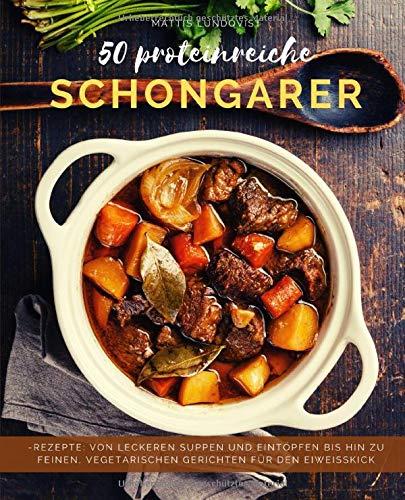50 Proteinreiche Schongarerrezepte: Von leckeren Suppen und Eintöpfen bis hin zu feinen, vegetarischen Gerichten für den Eiweißkick