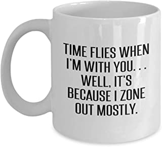 Time Flies When Im with You Well Its Because I Zone Out Mostly Funny Sarcastic Quote Mug