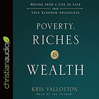 Poverty, Riches, and Wealth     Moving from a Life of Lack into True Kingdom Abundance              By:                                                                                                                                 Kris Vallotton                               Narrated by:                                                                                                                                 Kris Vallotton                      Length: 4 hrs and 54 mins     35 ratings     Overall 4.9