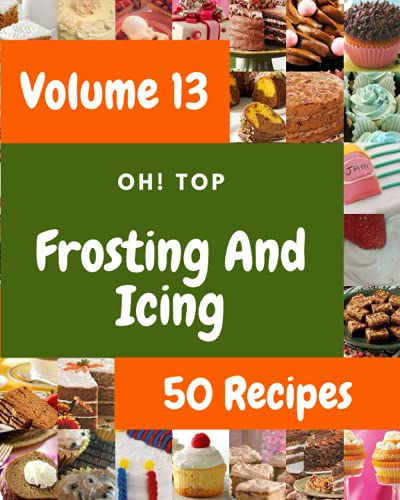 Oh! Top 50 Frosting And Icing Recipes Volume 13: Make Cooking at Home Easier with Frosting And Icing Cookbook!
