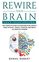 Rewire Your Brain: Self Discipline. the Complete Guide to Overcome Fear, Anxiety, Panic Attacks, Timidity, Concern, and Above All Positive Thinking