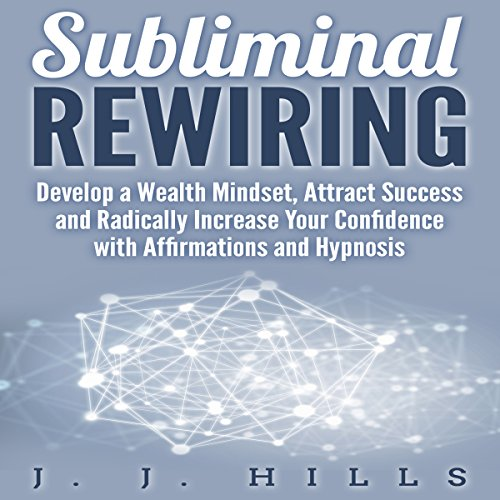 Subliminal Rewiring: Develop a Wealth Mindset, Attract Success and Radically Increase Your Confidence with Affirmations and Hypnosis cover art
