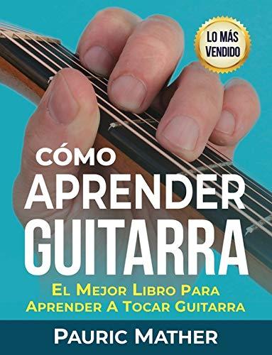 Cómo Aprender Guitarra: El Mejor Libro Para...