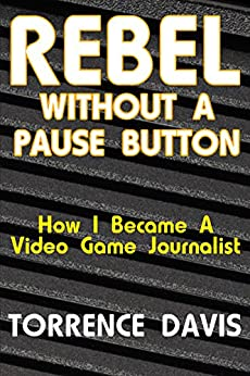 Rebel Without A Pause Button: How I Became A Video Game Journalist by [Torrence Davis, Wendy Alcindor]