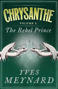 The Rebel Prince: Chrysanthe Vol. 2 by [Yves Meynard]