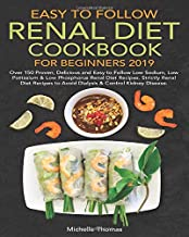 Easy to Follow Renal Diet Cookbook for Beginners 2019: Over 150 Proven,Delicious and Easy to Follow Low Sodium, Low Potassium & Low Phosphorus Renal Diet Recipes. Strictly Renal Diet Recipes to Avoid
