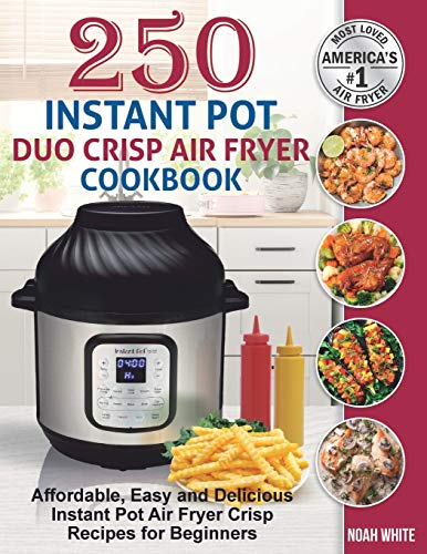 250 Instant Pot Duo Crisp Air Fryer Cookbook: Affordable, Easy and Delicious Instant Pot Air Fryer Crisp Recipes for Beginners.