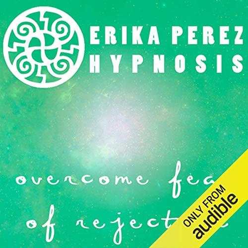 Supera el Miedo al Rechazo Hipnosis [Overcome Fear of Rejection Hypnosis] audiobook cover art
