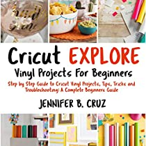 Cricut Explore Vinyl Projects for Beginners: Step by Step Guide to Cricut  Vinyl Projects, Tips, Tricks and Troubleshooting: A Complete Beginners Guide