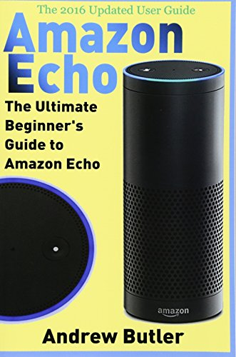 Amazon Echo: The Ultimate Beginner's Guide to Amazon Echo: Volume 6 (Amazon Prime, Internet Device, Guide)