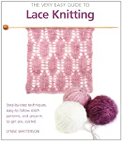 The Very Easy Guide to Lace Knitting: Step-by-Step Techniques, Easy-to-Follow Stitch Patterns, and Projects to Get You Started (Knit & Crochet)