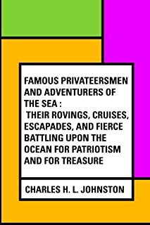 Famous Privateersmen and Adventurers of the Sea : Their rovings, cruises, escapades, and fierce battling upon the ocean fo...