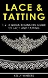 LACE & TATTING: 1-2-3 Quick Beginners Guide to Lace and Tatting (Crocheting, Cross-Stitching, Embroidery,...