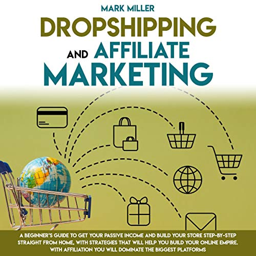 Dropshipping and Affiliate Marketing: A Beginner's Guide to Get Your Passive Income and Build Your Store Step-by-Step Straight from Home, with Strategies That Will Help You Build Your Online Empire