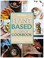 Plant Based Basics Cookbook: 2 Books in 1 Essential Guide on How to Take Care of Your Body by Eating Healthy Without Spending a Fortune (Plant Based Cookbook)
