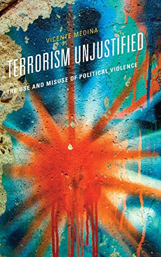 Terrorism Unjustified: The Use and Misuse of Political Violence