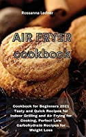 Air Fryer Cookbook: Cookbook for Beginners 2021 Tasty and Quick Recipes for Indoor Grilling and Air Frying for Cooking, Perfect Low Carbohydrate Recipes for Weight Loss