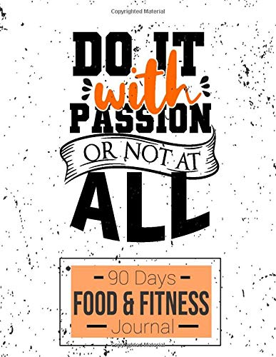 Do It With Passion Or Not At All: 90 Days Food And Fitness Journal For Weight Loss & Diet Plans & Healthier Lifestyle to Help You Become the Best Version of Yourself and to Cultivate a Better You.