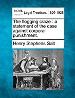 The Flogging Craze: A Statement of the Case Against Corporal Punishment.