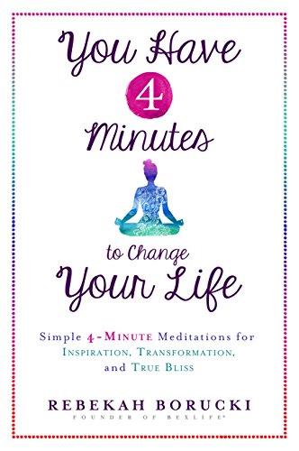 You Have 4 Minutes to Change Your Life: Simple 4-Minute Meditations for Inspiration, Transformation, and True Bliss