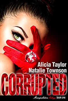 Corrupted (The Manipulation Trilogy Book 1) by [Alicia Taylor, Natalie Townson, Write Right Edits]