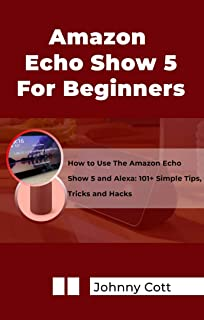 AMAZON ECHO SHOW 5 FOR BEGINNERS : How to Use the Amazon Echo Show 5 and Alexa: 101+ Simple Tips, Tricks and Hacks in 60 Minutes