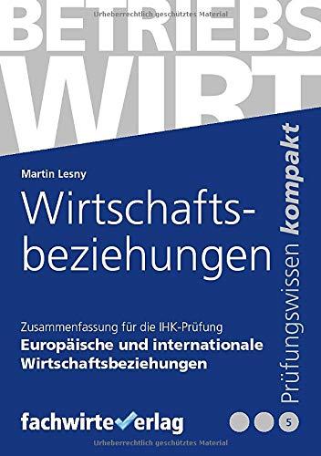 Wirtschaftsbeziehungen: Zusammenfassung für die IHK-Prüfung zum Betriebswirt in Europäische und Internationale Wirtschaftsbeziehungen