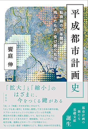 平成都市計画史:転換期の30年間が残したもの・受け継ぐもの