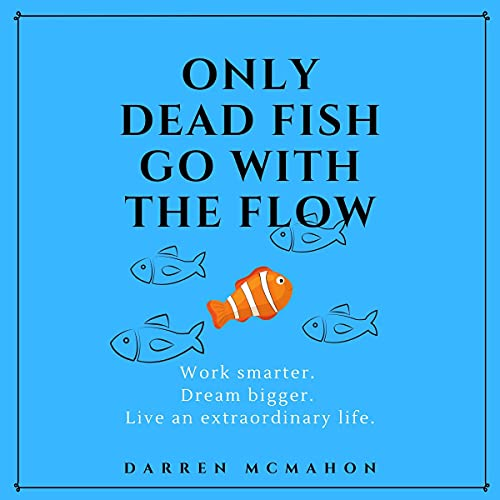 Only Dead Fish Go with the Flow: Work Smarter. Dream Bigger. Live an Extraordinary Life.