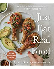Just Eat Real Food: 30-Minute Nutrient-Dense Meals for a Healthy, Balanced Life