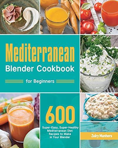Mediterranean Blender Cookbook for Beginners: 600 Super-Easy, Super-Healthy Mediterranean Diet Recipes to Make in Your Blender