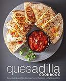 Quesadilla Cookbook: Delicious Quesadilla Recipes for All Types of Tasty Quesadillas...
