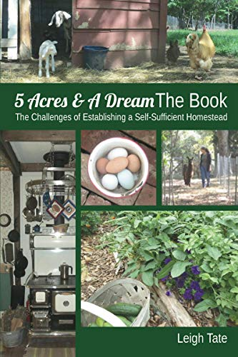5 Acres & A Dream The Book: The Challenges of Establishing a Self-Sufficient Homestead (5 Acres & A Dream Homesteading Series Book 1) by [Leigh Tate]