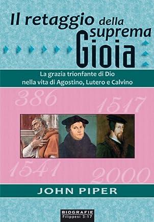 Il retaggio della suprema gioia: La grazia trionfante di Dio nella vita di Agostino, Lutero e Calvino (Biografie)