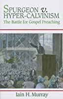 Spurgeon V. Hyper-Calvinism: The Battle for Gospel Preaching