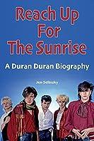 Reach Up For The Sunrise: A Duran Duran Biography
