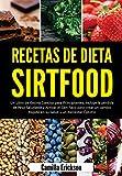 RECETAS DE DIETA SIRTFOOD: Un Libro de Cocina Conciso para Principiantes, incluye la pérdida de Peso Saludable y Activar el Gen flaco para crear un cambio Rápido en su Salud y un Bienestar Óptimo