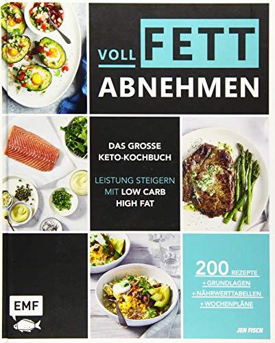 Voll fett abnehmen ― Das große Keto-Kochbuch ― Leistung steigern mit Low Carb High Fat: 200 Rezepte + Grundlagen + Nährwerttabellen + Wochenpläne