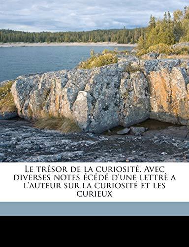 Le Tresor de La Curiosite. Avec Diverses Notes Ecede D'Une Lettre A L'Auteur Sur La Curiosite Et Les Curieux Volume 01