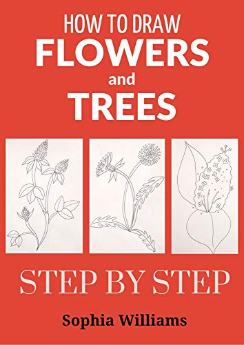 How To Draw Flowers And Trees Easy Step By Step Drawing Tutorials For Kids Adults And Beginners Kindle Edition By Williams Sophia Arts Photography Kindle Ebooks Amazon Com