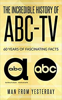 The History of ABC-TV/(updated): 60 Years Of Fascinating Facts by [Man From Yesterday]