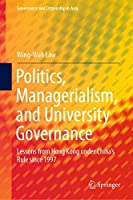 Politics, Managerialism, and University Governance: Lessons from Hong Kong under China's Rule since 1997 (Governance and Citizenship in Asia)