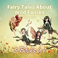 Fairy Tales About Wild Fairies: 5 Books in 1
