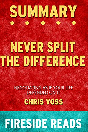 Summary of Never Split the Difference: Negotiating As If Your Life Depended On It By Chris Voss - by Fireside Reads
