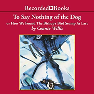 To Say Nothing of the Dog     Or How We Found the Bishop's Bird Stump at Last              By:                                                                                                                                 Connie Willis                               Narrated by:                                                                                                                                 Steven Crossley                      Length: 20 hrs and 58 mins     3,576 ratings     Overall 4.2