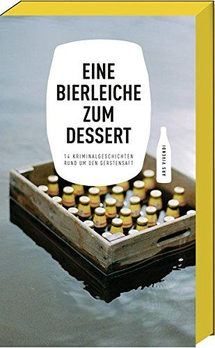 Eine Bierleiche zum Dessert - 14 Kriminalgeschichten rund um den Gerstensaft