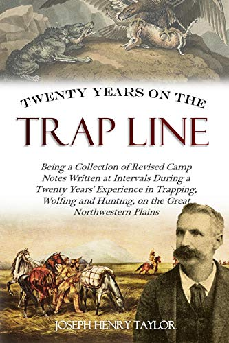 Twenty Years on the Trap Line: Being a Collection of Revised Camp Notes Written at Intervals During a Twenty Years Experience in Trapping, Wolfing and Hunting on the Great Northwestern Plains (1891)
