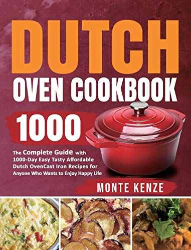 Dutch Oven Cookbook 1000: The Complete Guide with 1000-Day Easy Tasty Affordable Dutch Oven Cast Iron Recipes for Anyone Who Wants to Enjoy Happy Life