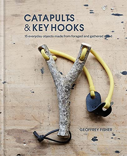 Catapults and Key Hooks: Everyday Objects Made from Foraged Wood: 15 everyday objects made from foraged and gathered wood