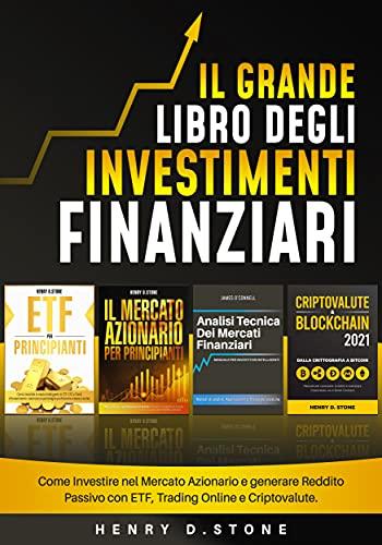 Il Grande Libro degli Investimenti Finanziari: Come Investire nel Mercato Azionario e generare Reddito Passivo con ETF, Trading Online e Criptovalute
